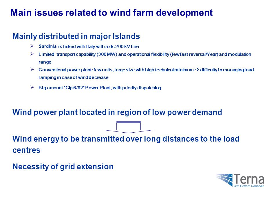 Main issues related to wind farm development Mainly distributed in major Islands  Sardinia is linked with Italy with a dc 200 kV line  Limited transport capability (300 MW) and operational flexibility (few fast reversal/Year) and modulation range  Conventional power plant: few units, large size with high technical minimum  difficulty in managing load ramping in case of wind decrease  Big amount Cip 6/92 Power Plant, with priority dispatching Wind power plant located in region of low power demand Wind energy to be transmitted over long distances to the load centres Necessity of grid extension