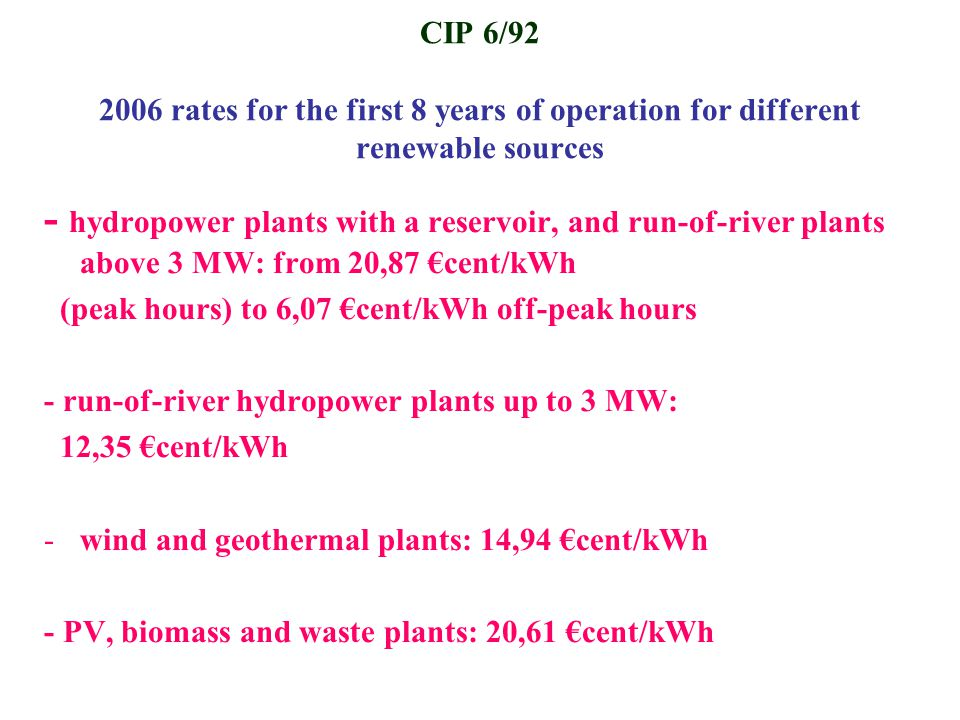 CIP 6/92 2006 rates for the first 8 years of operation for different renewable sources - hydropower plants with a reservoir, and run-of-river plants above 3 MW: from 20,87 €cent/kWh (peak hours) to 6,07 €cent/kWh off-peak hours - run-of-river hydropower plants up to 3 MW: 12,35 €cent/kWh -wind and geothermal plants: 14,94 €cent/kWh - PV, biomass and waste plants: 20,61 €cent/kWh