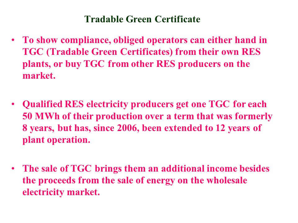 Tradable Green Certificate To show compliance, obliged operators can either hand in TGC (Tradable Green Certificates) from their own RES plants, or buy TGC from other RES producers on the market.