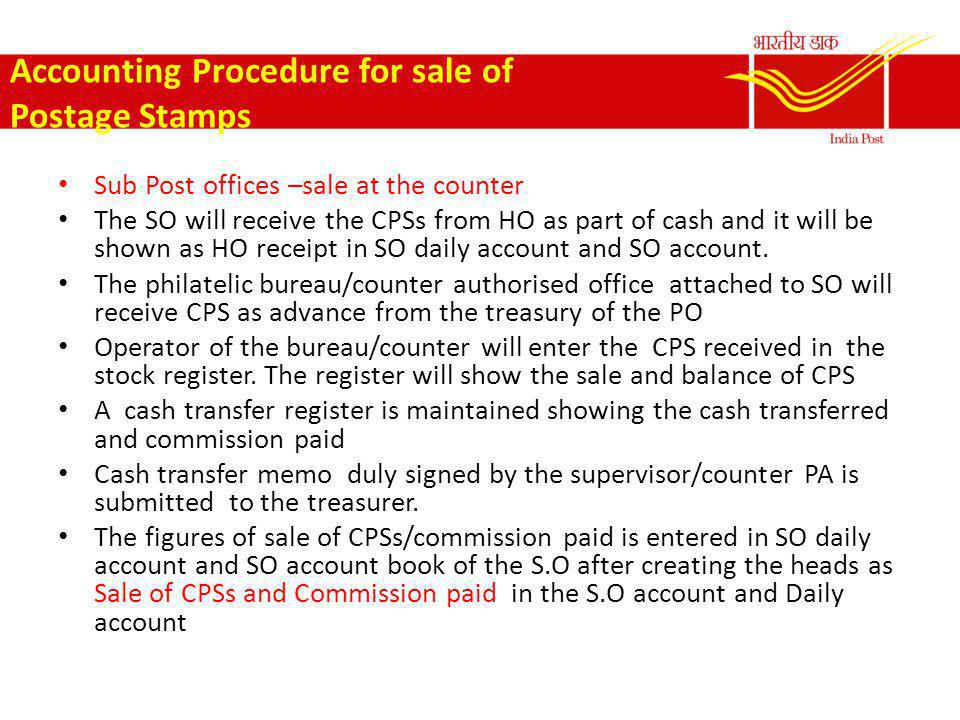 Accounting Procedure for sale of Postage Stamps Sub Post offices –sale at the counter The SO will receive the CPSs from HO as part of cash and it will