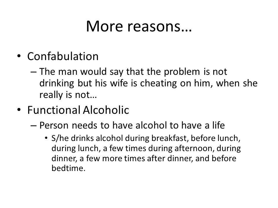 More reasons… Confabulation – The man would say that the problem is not drinking but his wife is cheating on him, when she really is not… Functional A