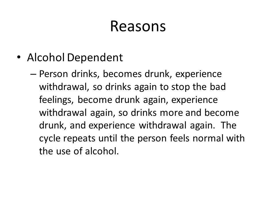 Reasons Alcohol Dependent – Person drinks, becomes drunk, experience withdrawal, so drinks again to stop the bad feelings, become drunk again, experie