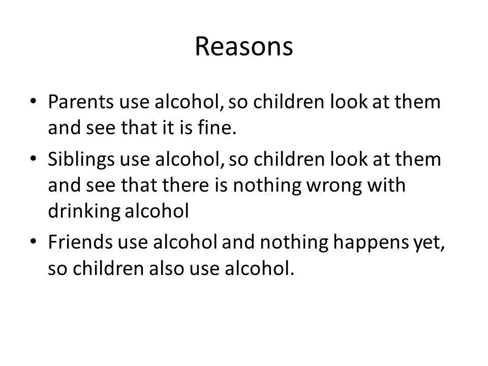 Reasons Parents use alcohol, so children look at them and see that it is fine. Siblings use alcohol, so children look at them and see that there is no