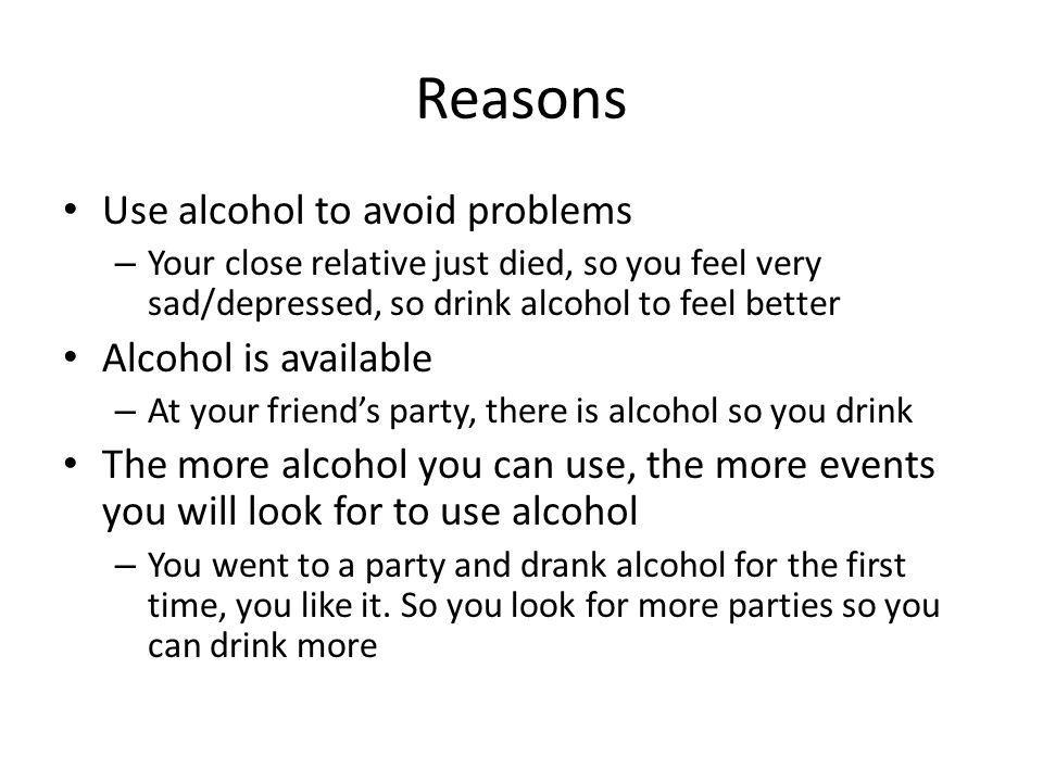 Reasons Use alcohol to avoid problems – Your close relative just died, so you feel very sad/depressed, so drink alcohol to feel better Alcohol is avai