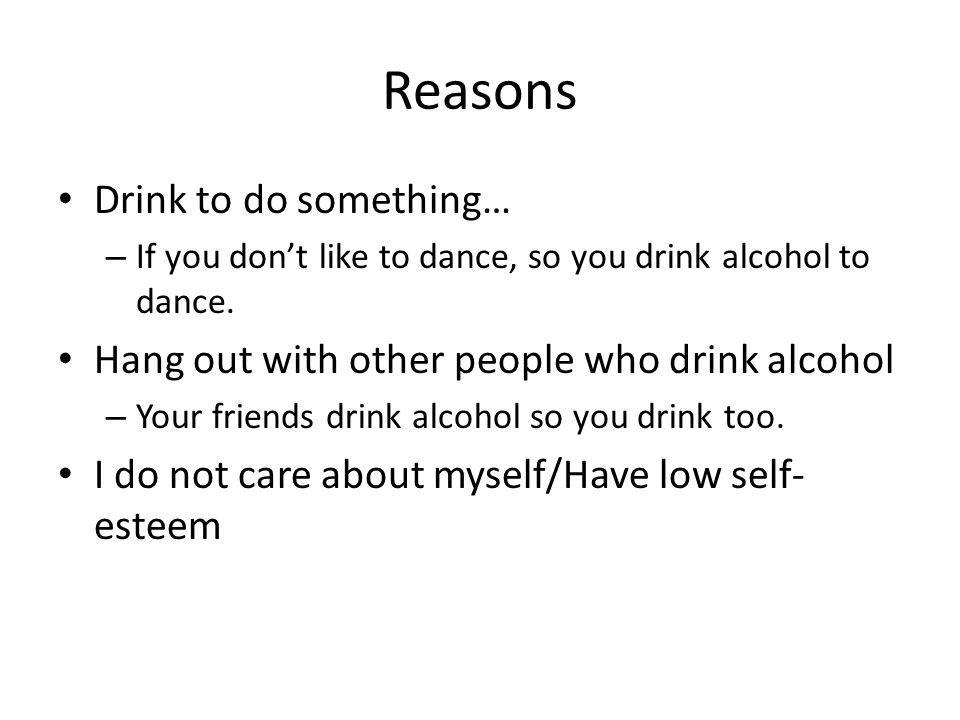 Reasons Drink to do something… – If you don't like to dance, so you drink alcohol to dance. Hang out with other people who drink alcohol – Your friend