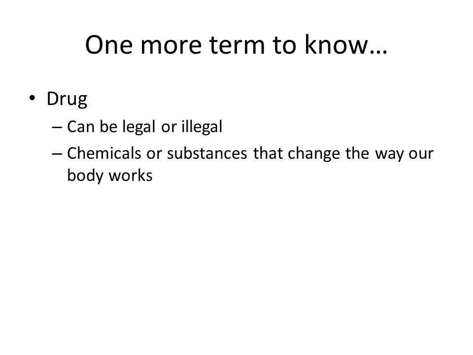 One more term to know… Drug – Can be legal or illegal – Chemicals or substances that change the way our body works