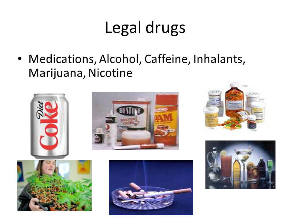 Legal drugs Medications, Alcohol, Caffeine, Inhalants, Marijuana, Nicotine