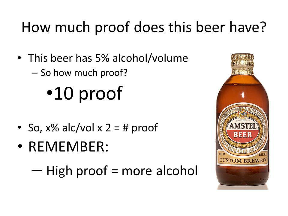 How much proof does this beer have? This beer has 5% alcohol/volume – So how much proof? 10 proof So, x% alc/vol x 2 = # proof REMEMBER: – High proof