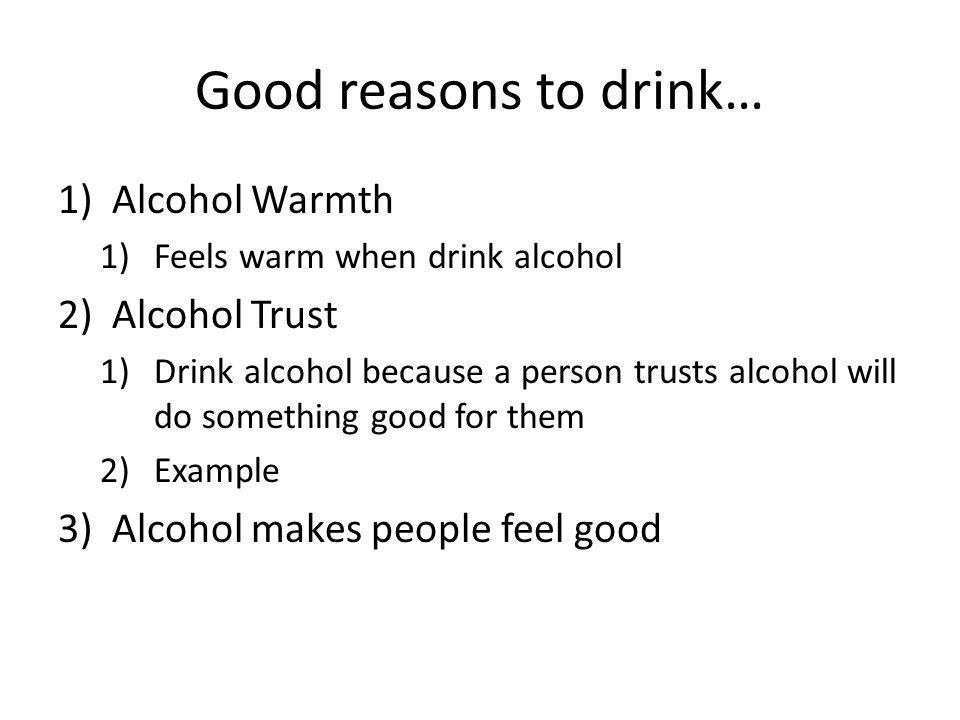 Good reasons to drink… 1)Alcohol Warmth 1)Feels warm when drink alcohol 2)Alcohol Trust 1)Drink alcohol because a person trusts alcohol will do someth