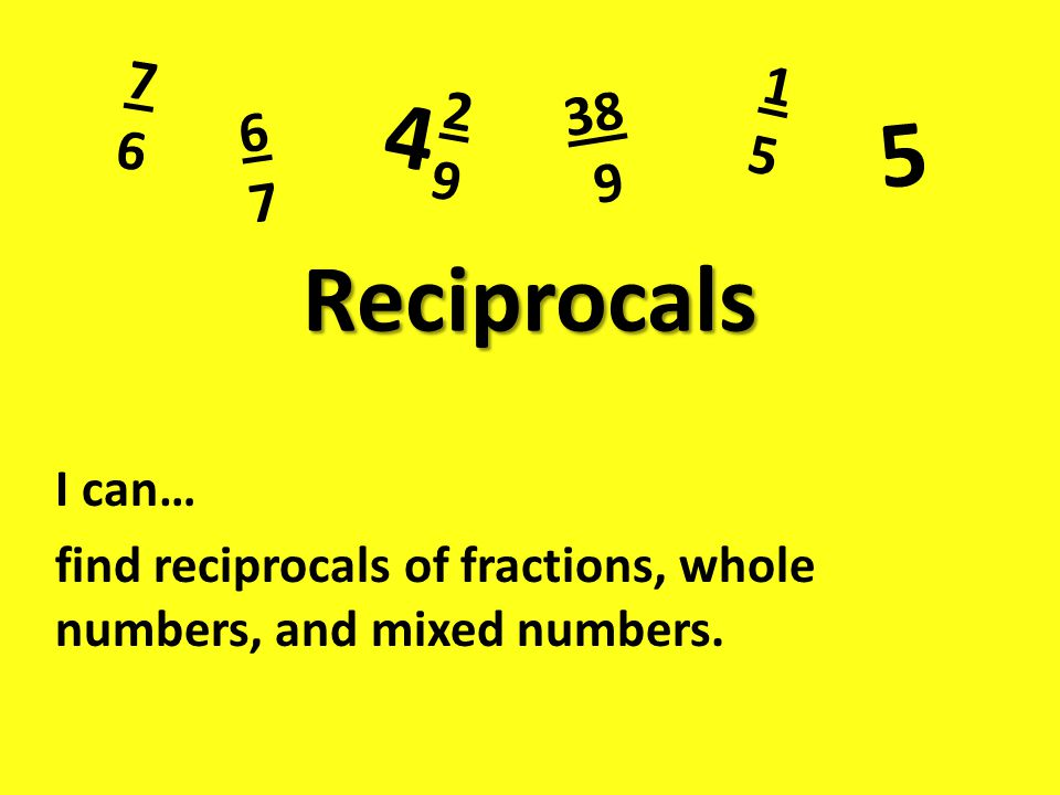 Reciprocals I can… find reciprocals of fractions, whole numbers, and mixed numbers.