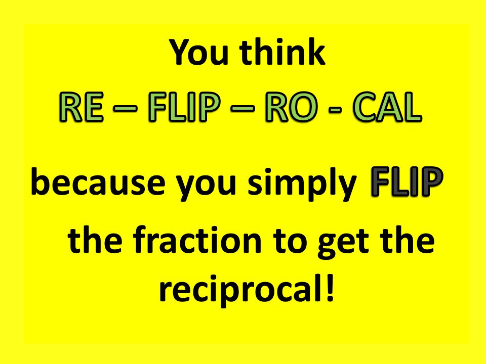You think because you simply the fraction to get the reciprocal!