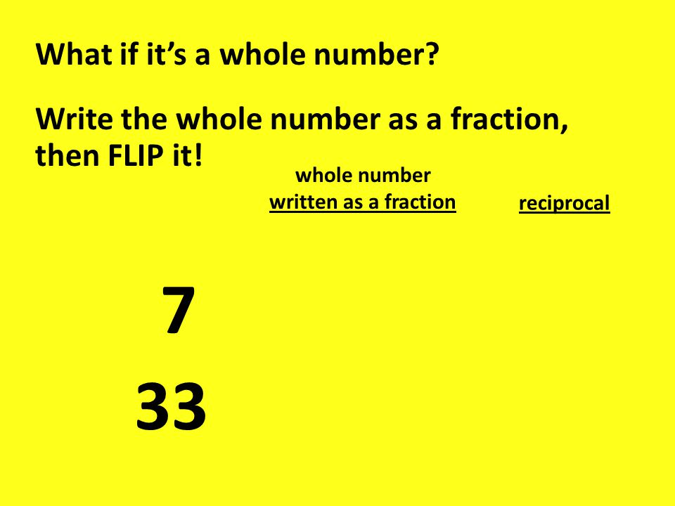 What if it's a whole number. Write the whole number as a fraction, then FLIP it.