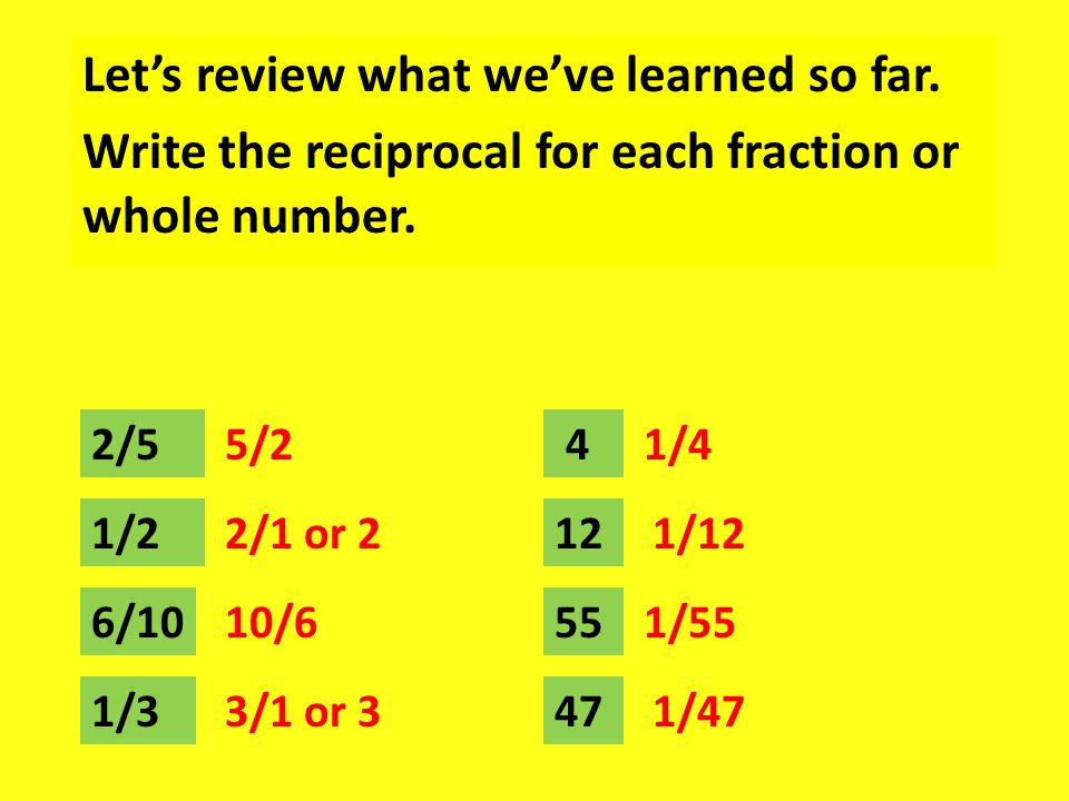 Let's review what we've learned so far. Write the reciprocal for each fraction or whole number.