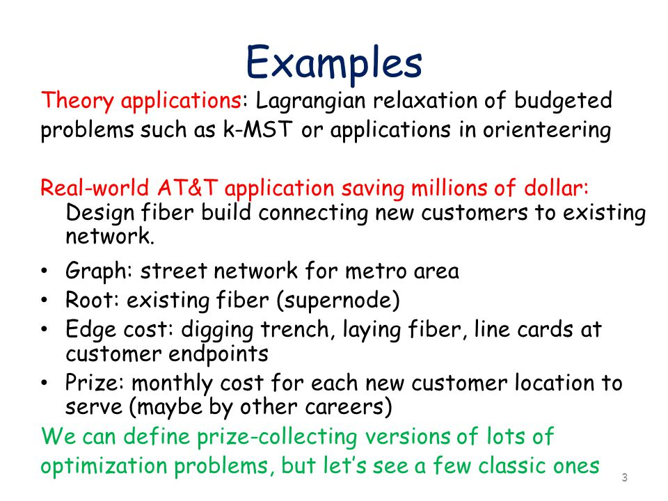 Examples Theory applications: Lagrangian relaxation of budgeted problems such as k-MST or applications in orienteering Real-world AT&T application saving millions of dollar: Design fiber build connecting new customers to existing network.