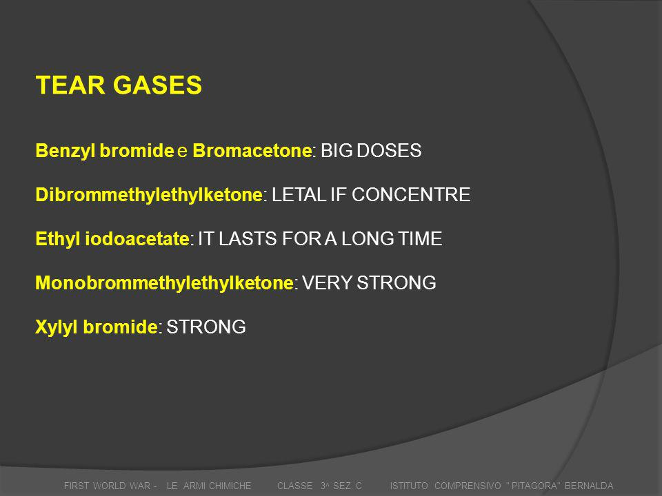 TEAR GASES Benzyl bromide e Bromacetone: BIG DOSES Dibrommethylethylketone: LETAL IF CONCENTRE Ethyl iodoacetate: IT LASTS FOR A LONG TIME Monobrommet
