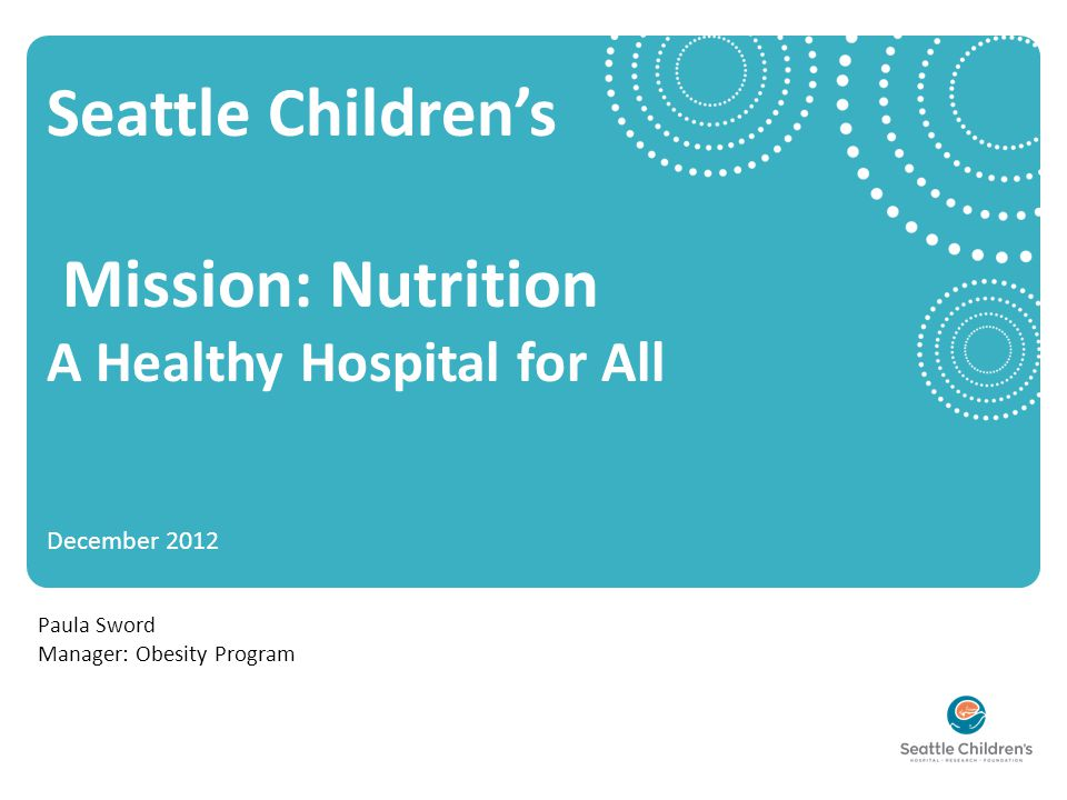 Seattle Children's Mission: Nutrition A Healthy Hospital for All December 2012 Paula Sword Manager: Obesity Program