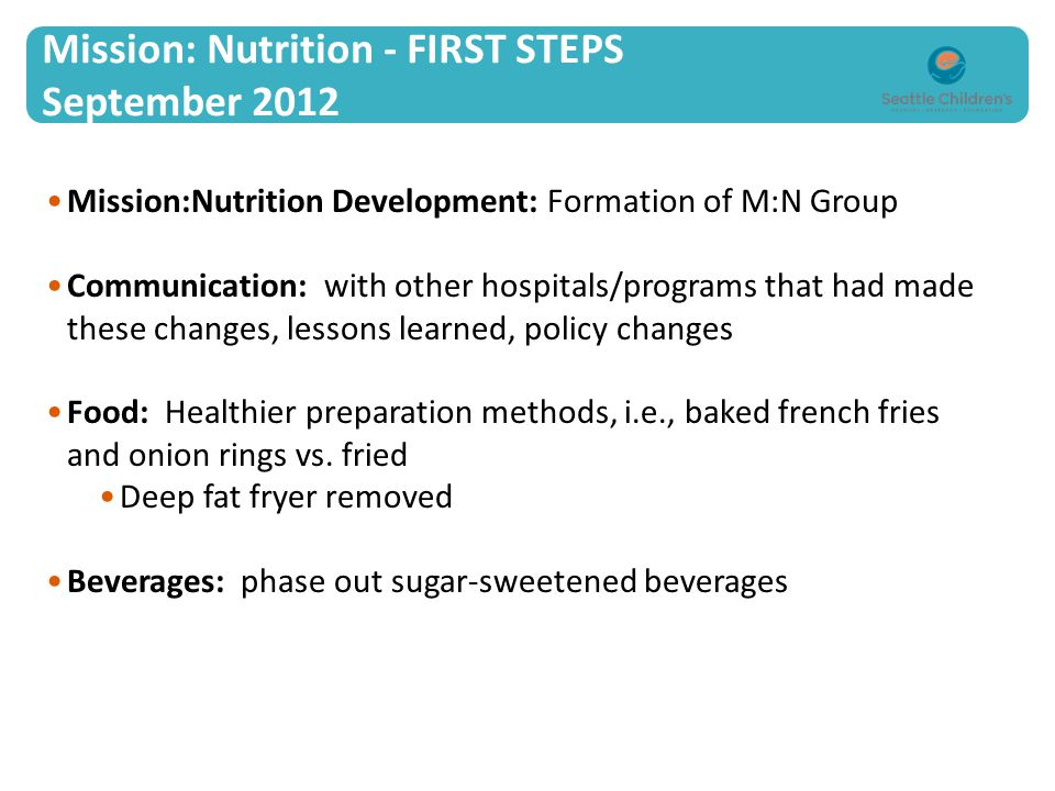 Mission: Nutrition - FIRST STEPS September 2012 Mission:Nutrition Development: Formation of M:N Group Communication: with other hospitals/programs that had made these changes, lessons learned, policy changes Food: Healthier preparation methods, i.e., baked french fries and onion rings vs.