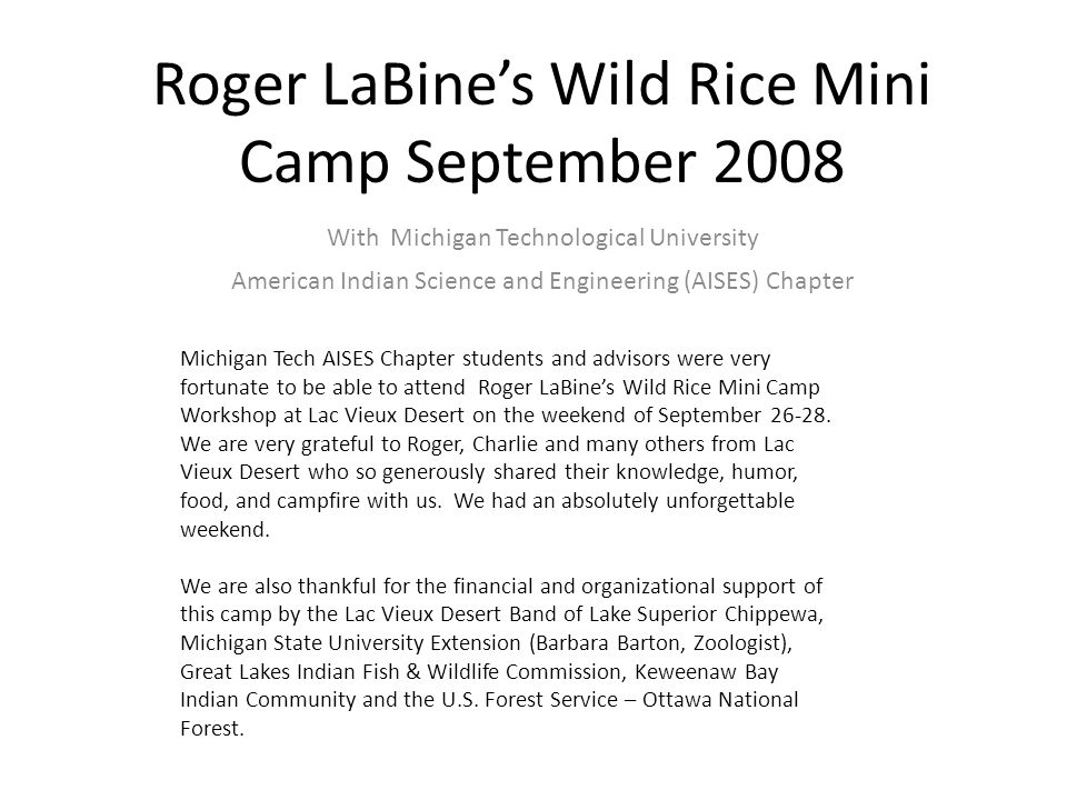 Roger LaBine's Wild Rice Mini Camp September 2008 With Michigan Technological University American Indian Science and Engineering (AISES) Chapter Michigan Tech AISES Chapter students and advisors were very fortunate to be able to attend Roger LaBine's Wild Rice Mini Camp Workshop at Lac Vieux Desert on the weekend of September 26-28.