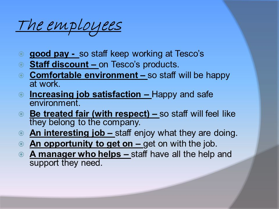 The employees  good pay - so staff keep working at Tesco's  Staff discount – on Tesco's products.  Comfortable environment – so staff will be happy