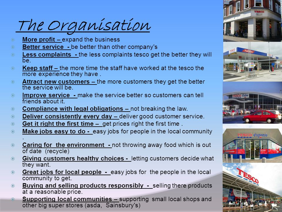 The Organisation  More profit – expand the business  Better service - be better than other company's  Less complaints - the less complaints tesco g