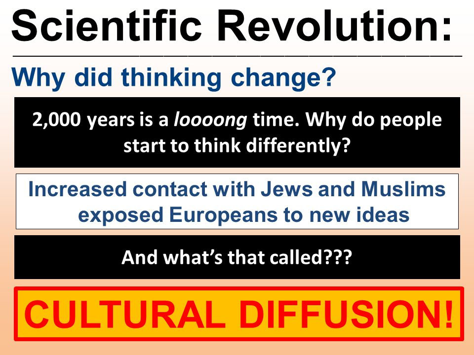 Scientific Revolution: ________________________________________________________ Why did thinking change? 2,000 years is a loooong time. Why do people