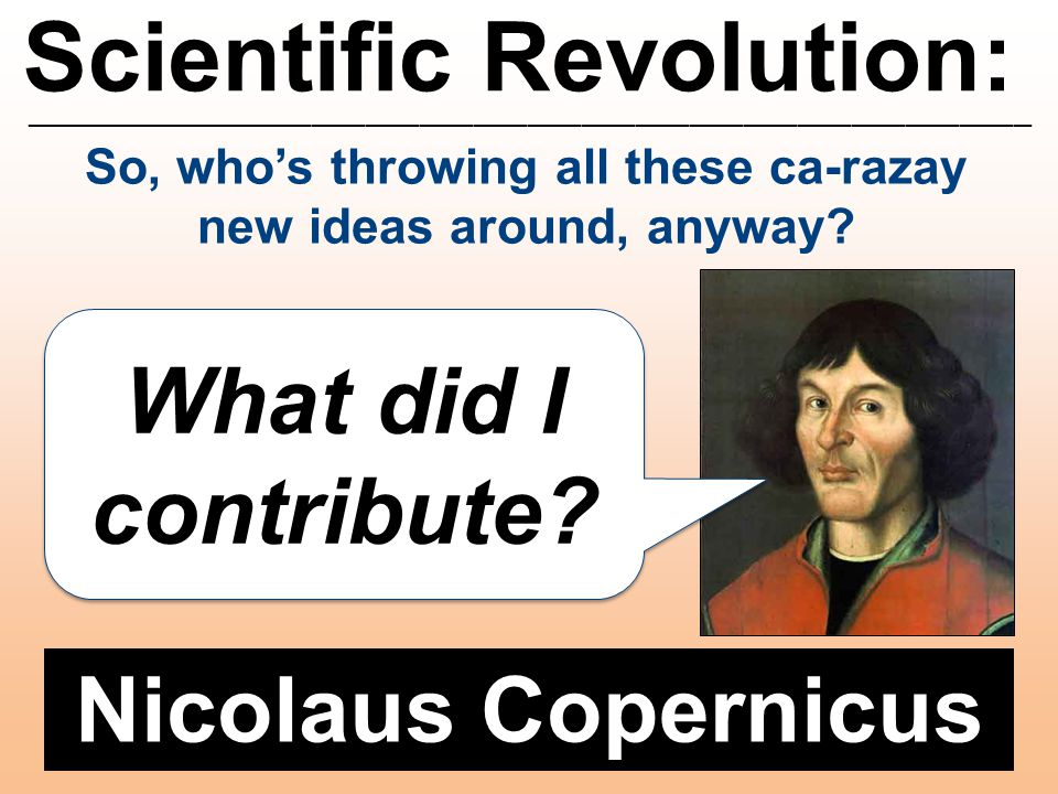 Scientific Revolution: ________________________________________________________ Nicolaus Copernicus What did I contribute? So, who's throwing all thes