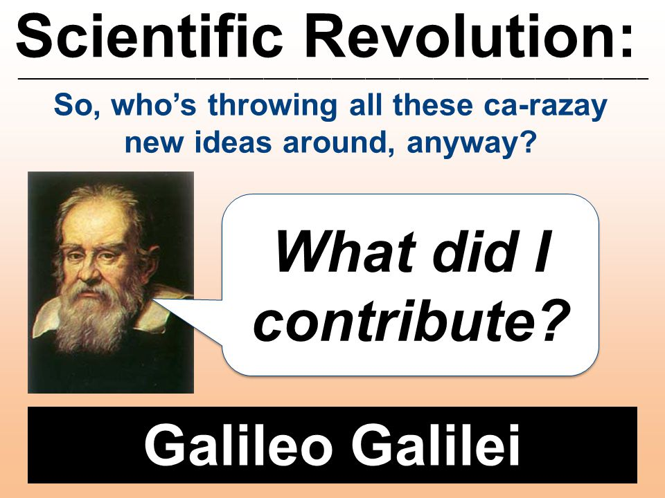 Scientific Revolution: ________________________________________________________ Galileo Galilei What did I contribute? So, who's throwing all these ca
