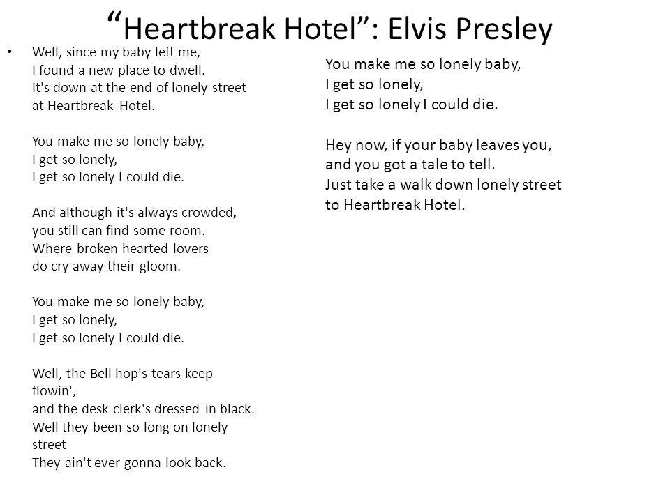 """ Heartbreak Hotel"": Elvis Presley Well, since my baby left me, I found a new place to dwell. It's down at the end of lonely street at Heartbreak Hote"