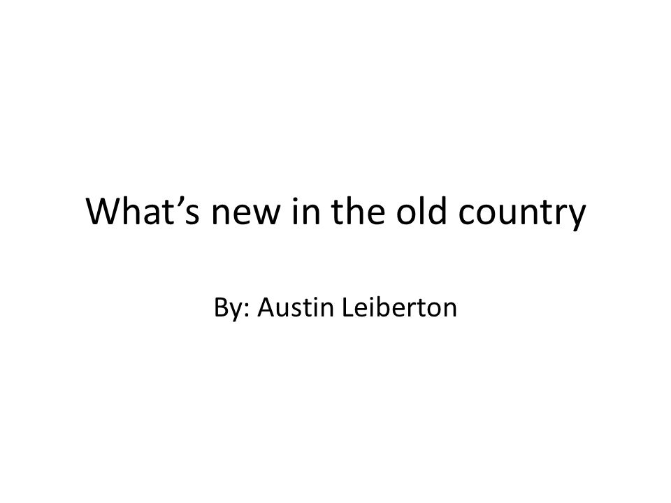 What's new in the old country By: Austin Leiberton