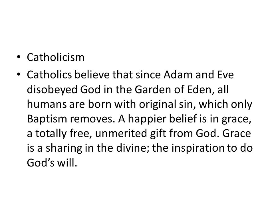 Catholicism Catholics believe that since Adam and Eve disobeyed God in the Garden of Eden, all humans are born with original sin, which only Baptism removes.