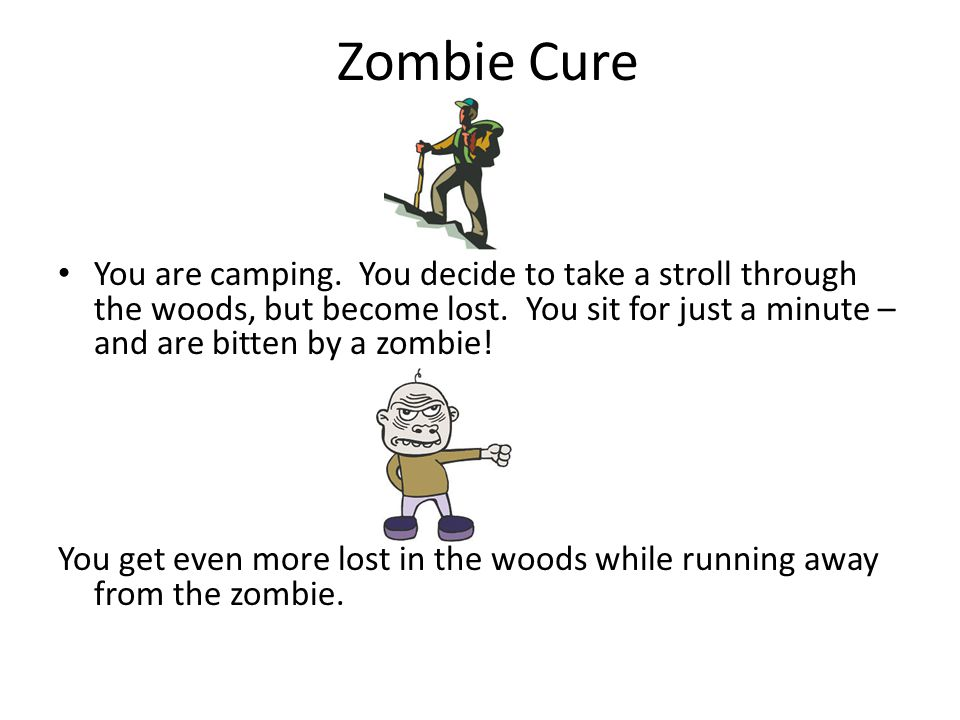 Zombie Cure You are camping. You decide to take a stroll through the woods, but become lost.
