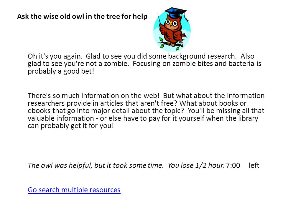 Ask the wise old owl in the tree for help Oh it's you again. Glad to see you did some background research. Also glad to see you're not a zombie. Focus