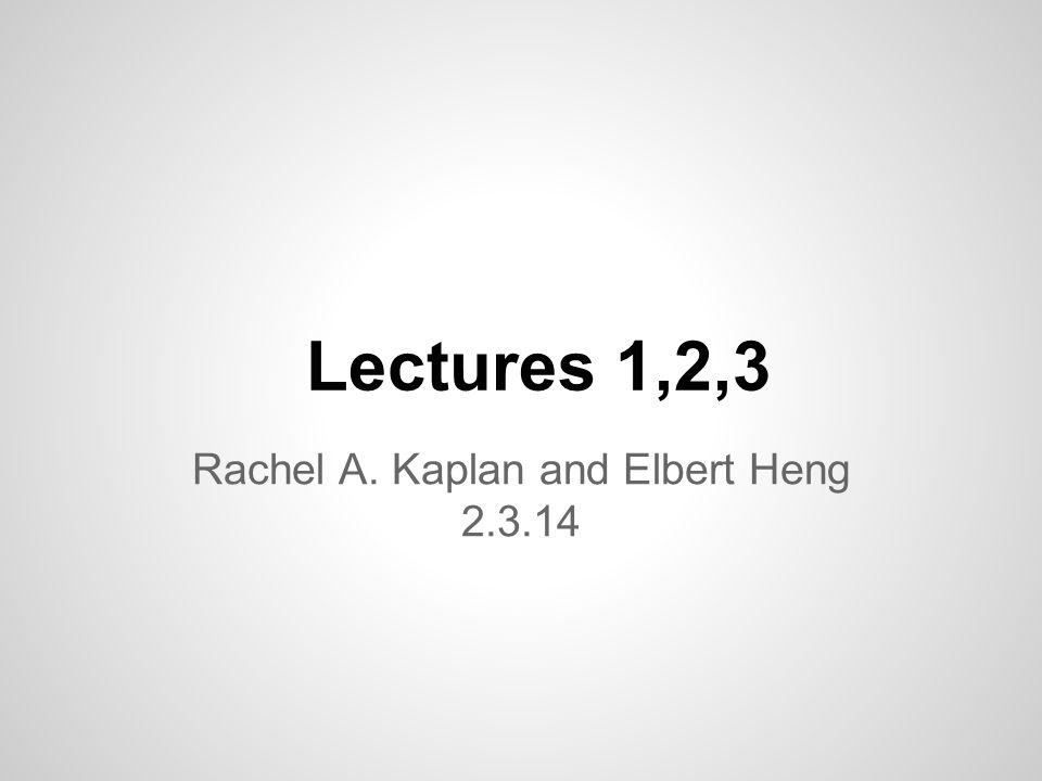 Lectures 1,2,3 Rachel A. Kaplan and Elbert Heng 2.3.14