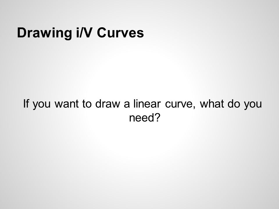Drawing i/V Curves If you want to draw a linear curve, what do you need?