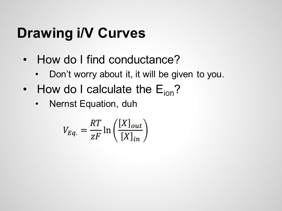 Drawing i/V Curves How do I find conductance. Don't worry about it, it will be given to you.