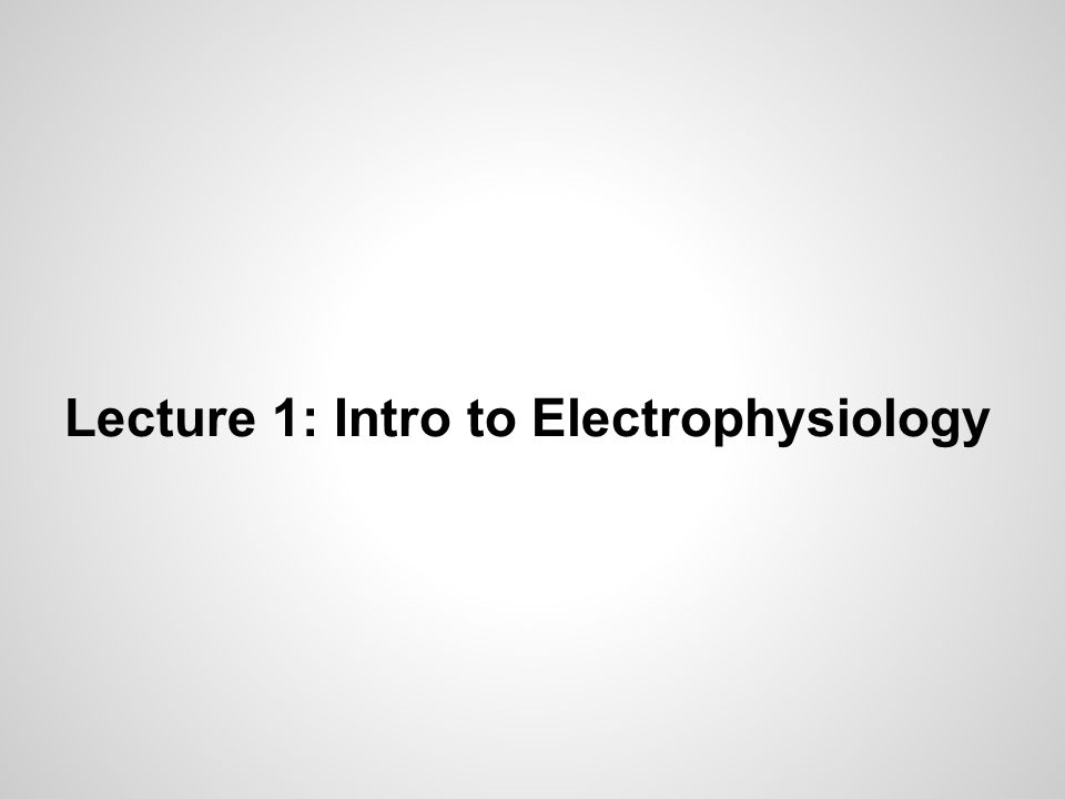 Lecture 1: Intro to Electrophysiology