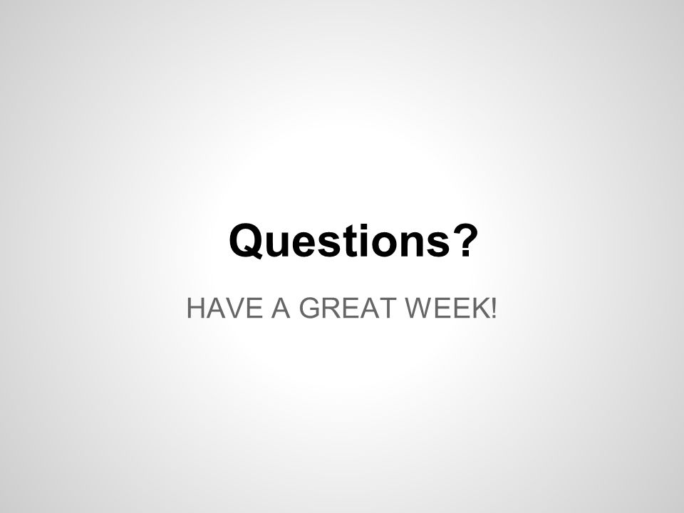 HAVE A GREAT WEEK! Questions?