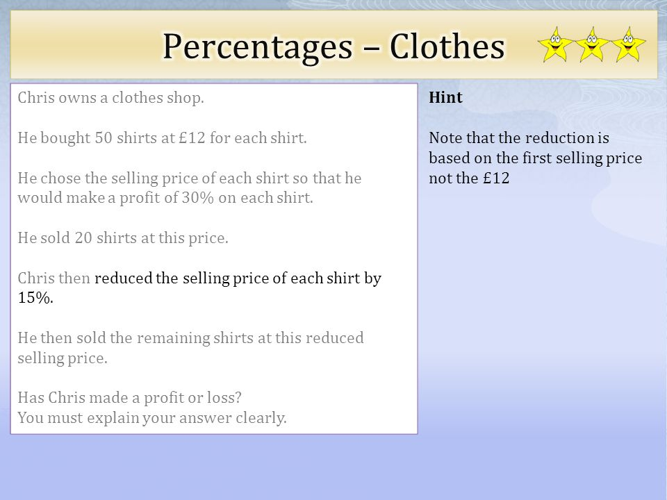 Hint Note that the reduction is based on the first selling price not the £12 Chris owns a clothes shop. He bought 50 shirts at £12 for each shirt. He