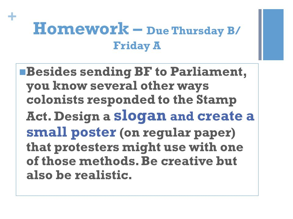 + Homework – Due Thursday B/ Friday A Besides sending BF to Parliament, you know several other ways colonists responded to the Stamp Act.