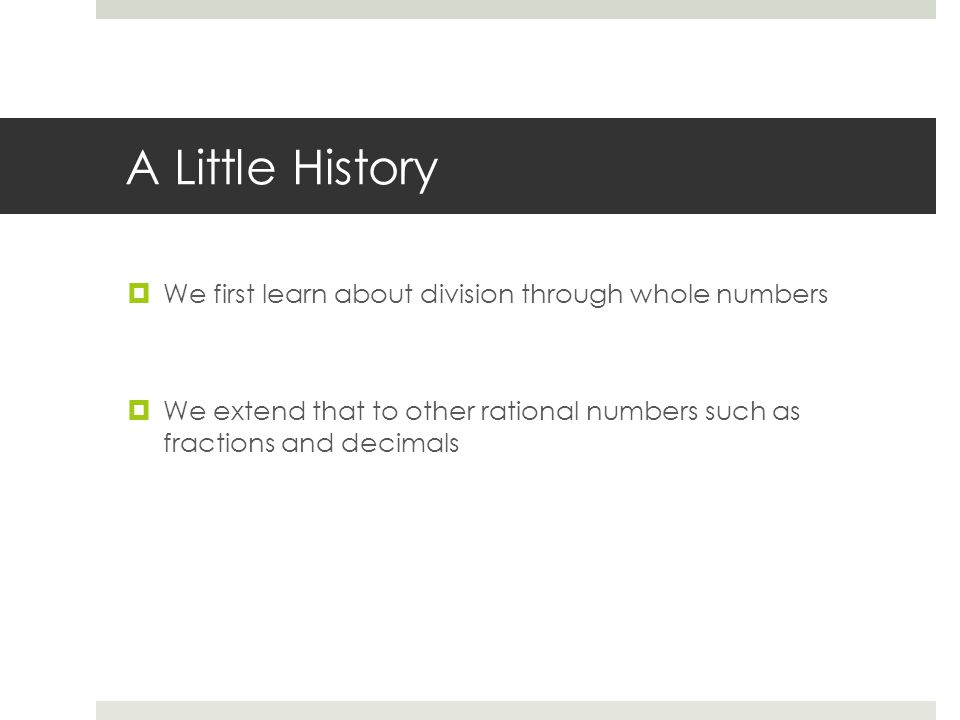 A Little History  We first learn about division through whole numbers  We extend that to other rational numbers such as fractions and decimals