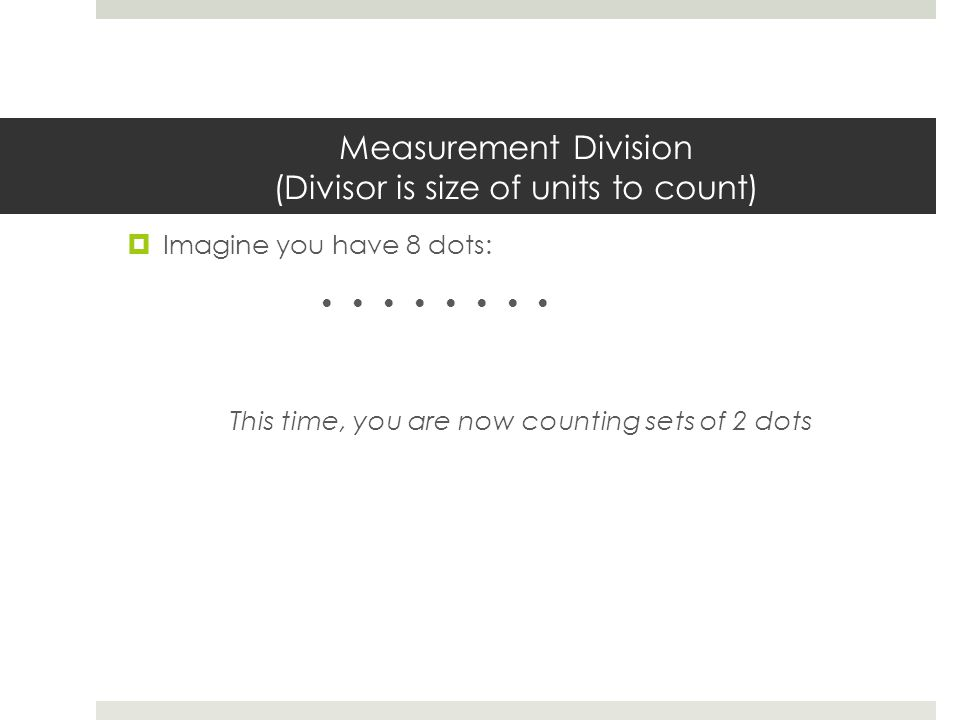 Measurement Division (Divisor is size of units to count)  Imagine you have 8 dots: This time, you are now counting sets of 2 dots