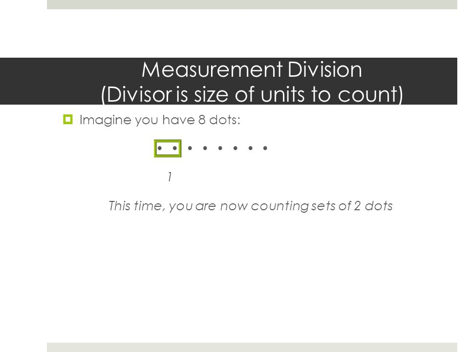 Measurement Division (Divisor is size of units to count)  Imagine you have 8 dots: 1 This time, you are now counting sets of 2 dots