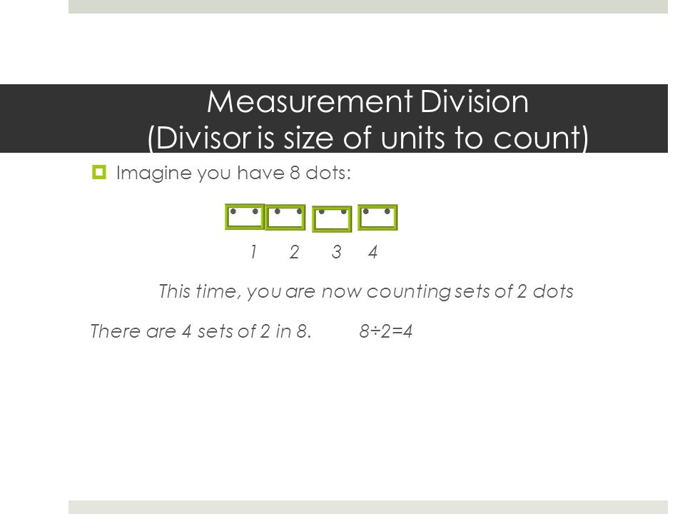 Measurement Division (Divisor is size of units to count)  Imagine you have 8 dots: 1 2 3 4 This time, you are now counting sets of 2 dots There are 4 sets of 2 in 8.