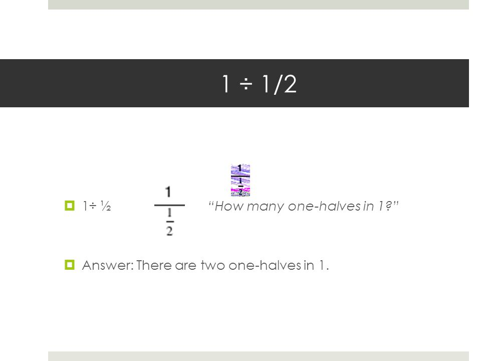 1 ÷ 1/2  1÷ ½ How many one-halves in 1  Answer: There are two one-halves in 1.