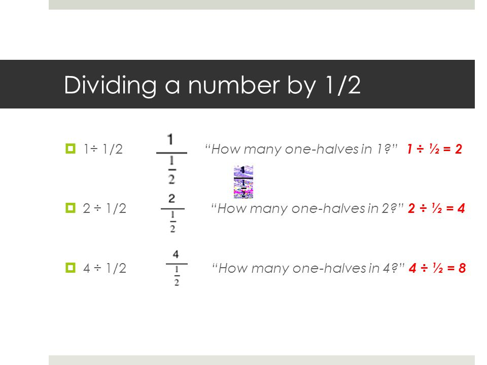 Dividing a number by 1/2  1÷ 1/2 How many one-halves in 1 1 ÷ ½ = 2  2 ÷ 1/2 How many one-halves in 2 2 ÷ ½ = 4  4 ÷ 1/2 How many one-halves in 4 4 ÷ ½ = 8