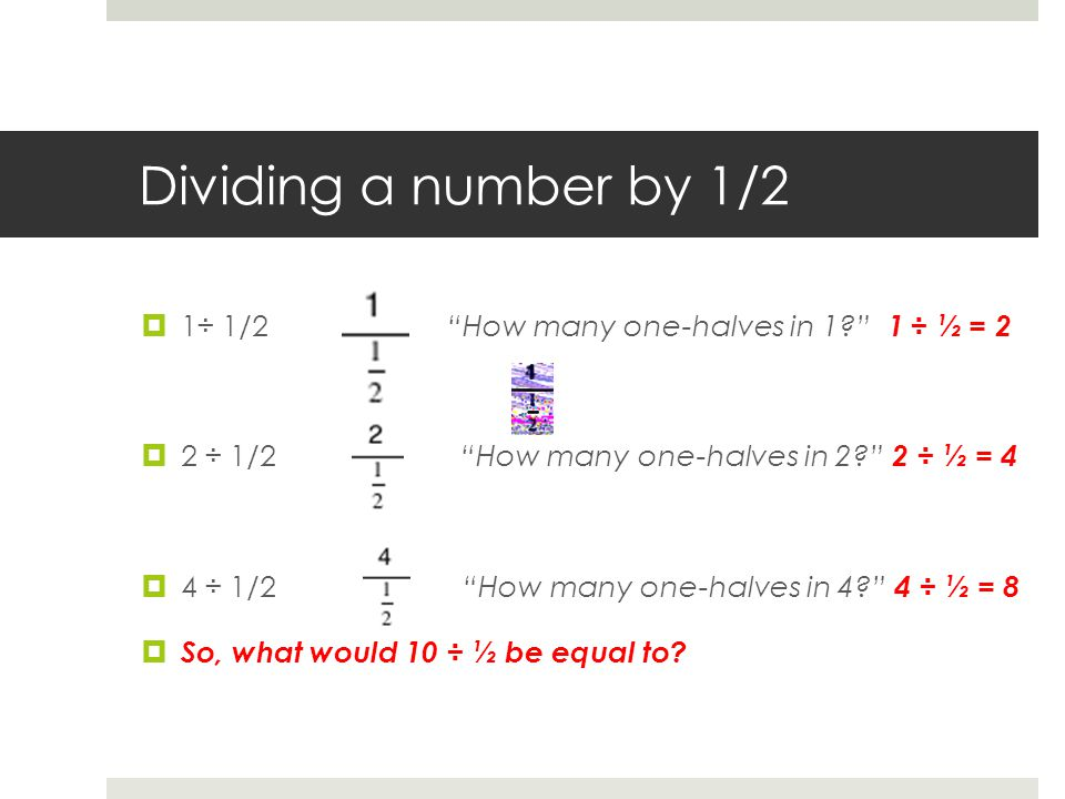 Dividing a number by 1/2  1÷ 1/2 How many one-halves in 1 1 ÷ ½ = 2  2 ÷ 1/2 How many one-halves in 2 2 ÷ ½ = 4  4 ÷ 1/2 How many one-halves in 4 4 ÷ ½ = 8  So, what would 10 ÷ ½ be equal to