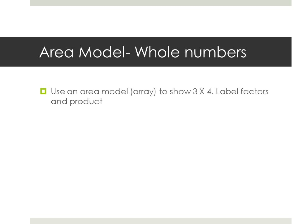 Area Model- Whole numbers  Use an area model (array) to show 3 X 4. Label factors and product