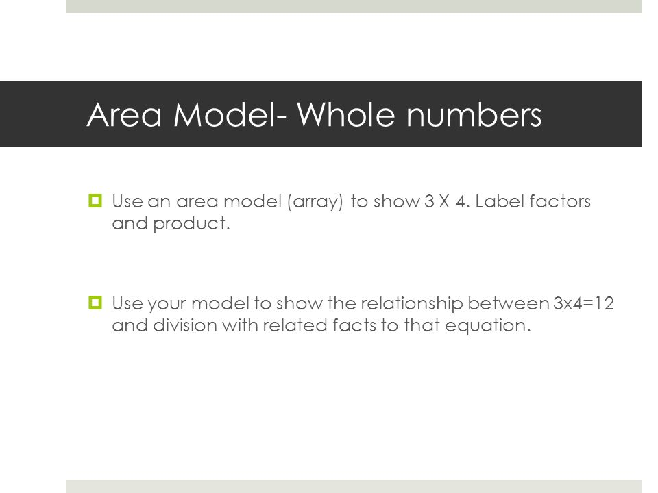 Area Model- Whole numbers  Use an area model (array) to show 3 X 4.