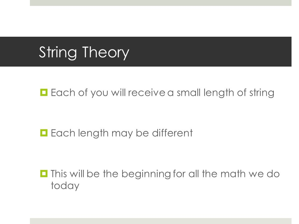 String Theory  Each of you will receive a small length of string  Each length may be different  This will be the beginning for all the math we do today
