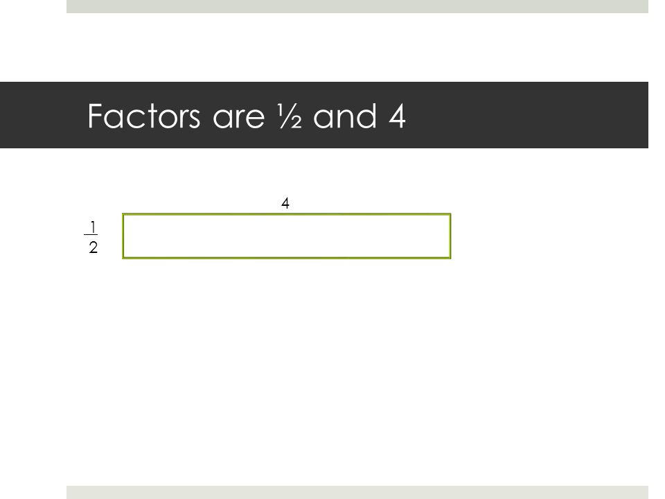 Factors are ½ and 4 1 2 4